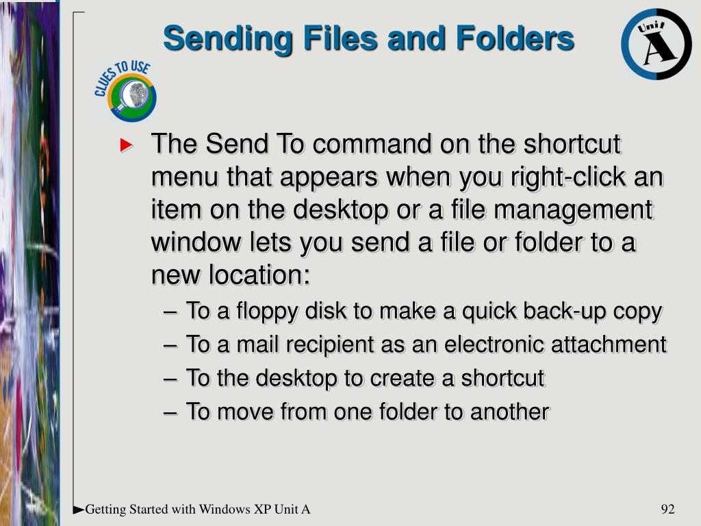 The Send To command on the shortcut menu that appears when you right-click an item on the desktop or a file management window lets you send a file or folder to a new location: