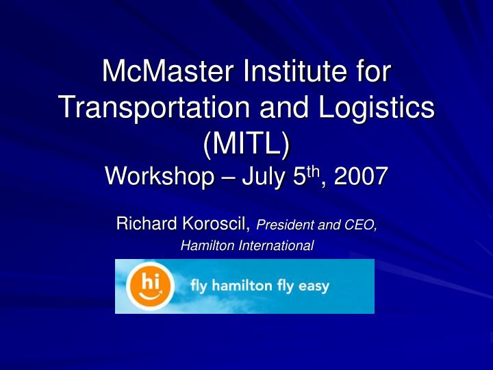 Mcmaster institute for transportation and logistics mitl workshop july 5 th 2007