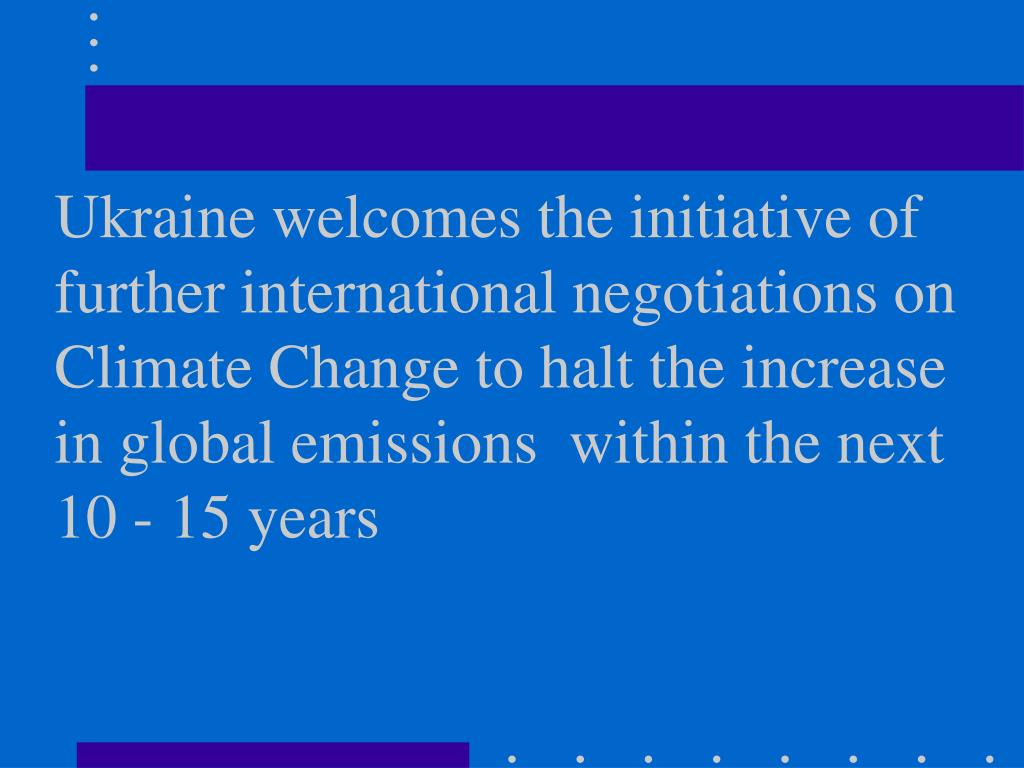 Ukraine welcomes the initiative of further international negotiations on Climate Change to halt the increase in global emissions  within the next