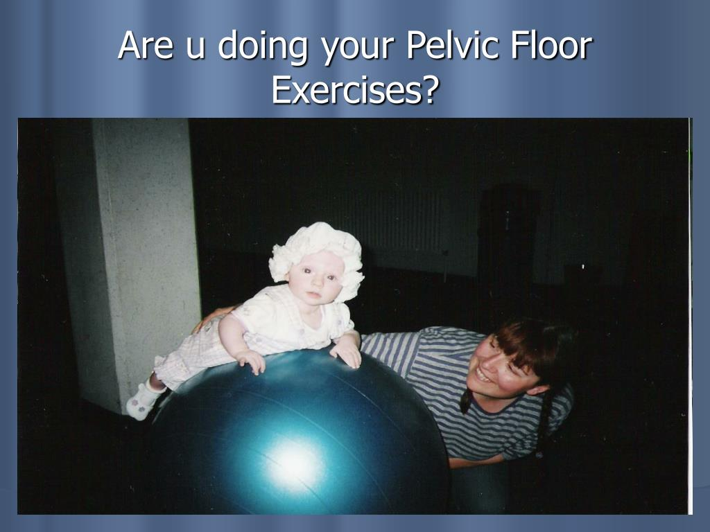 Are u doing your Pelvic Floor Exercises?