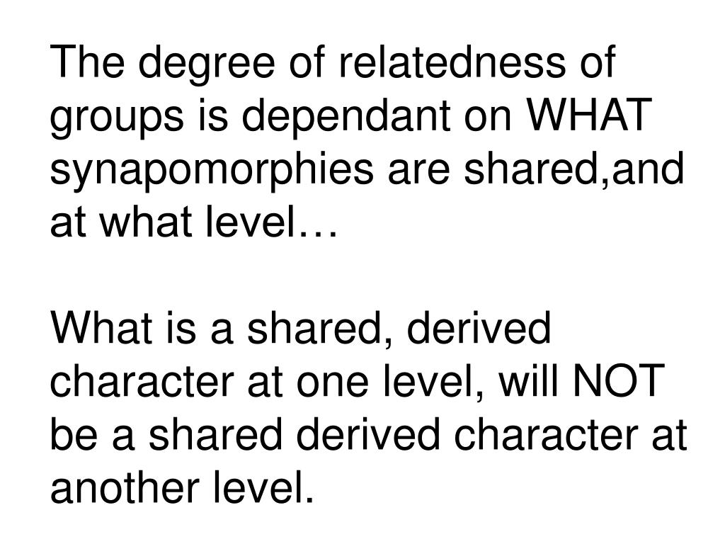 The degree of relatedness of groups is dependant on WHAT synapomorphies are shared,and at what level…