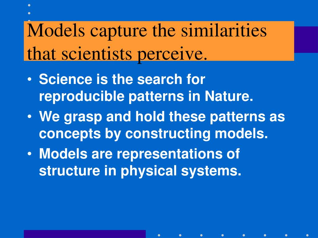 Models capture the similarities that scientists perceive.