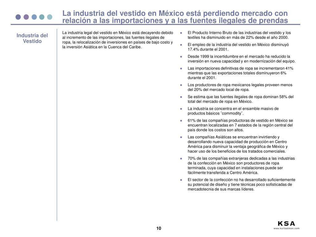 La industria legal del vestido en México está decayendo debido al incremento de las importaciones, las fuentes ilegales de ropa, la relocalización de inversiones en países de bajo costo y la inversión Asiática en la Cuenca del Caribe.