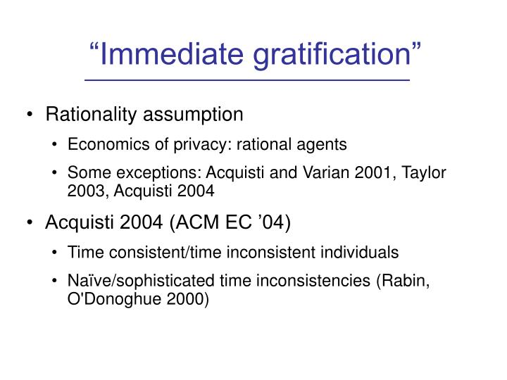 """Immediate gratification"""