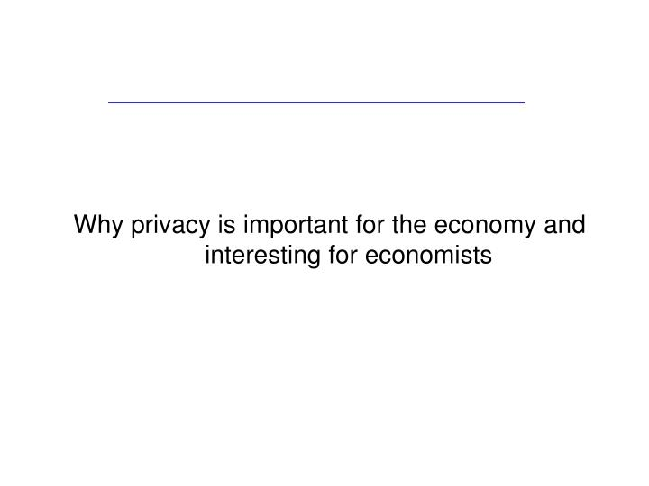 Why privacy is important for the economy and interesting for economists