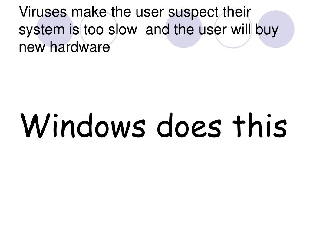Viruses make the user suspect their system is too slow  and the user will buy new hardware