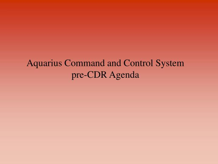 Aquarius command and control system pre cdr agenda