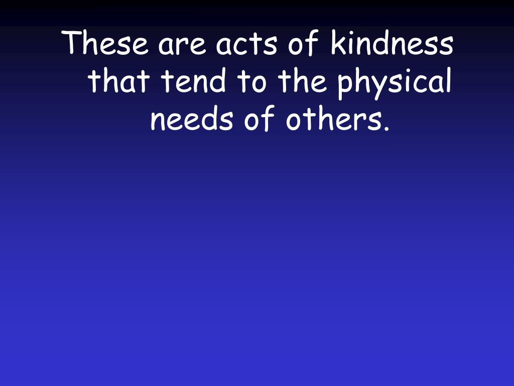 These are acts of kindness that tend to the physical needs of others.