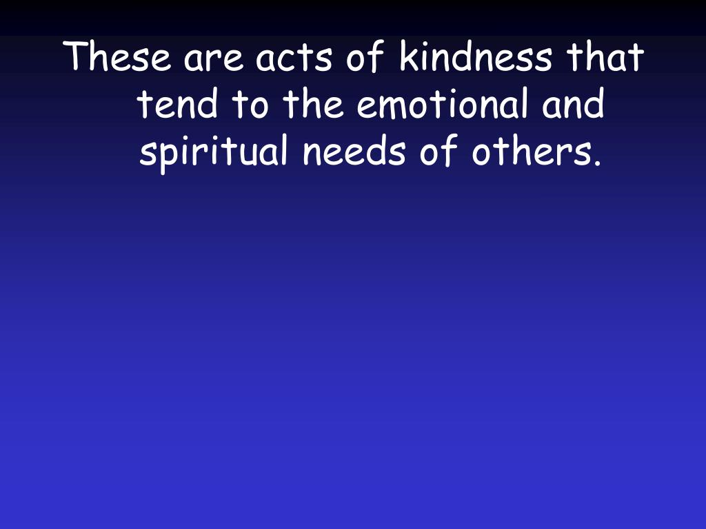 These are acts of kindness that tend to the emotional and spiritual needs of others.