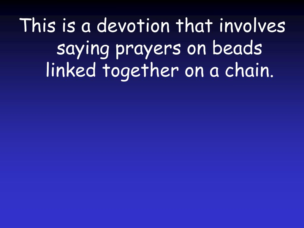 This is a devotion that involves saying prayers on beads linked together on a chain.