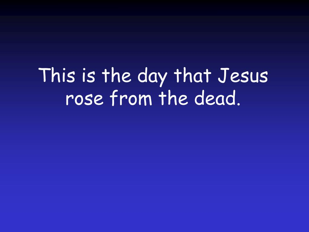 This is the day that Jesus rose from the dead.
