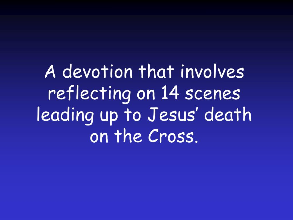 A devotion that involves reflecting on 14 scenes leading up to Jesus' death on the Cross.