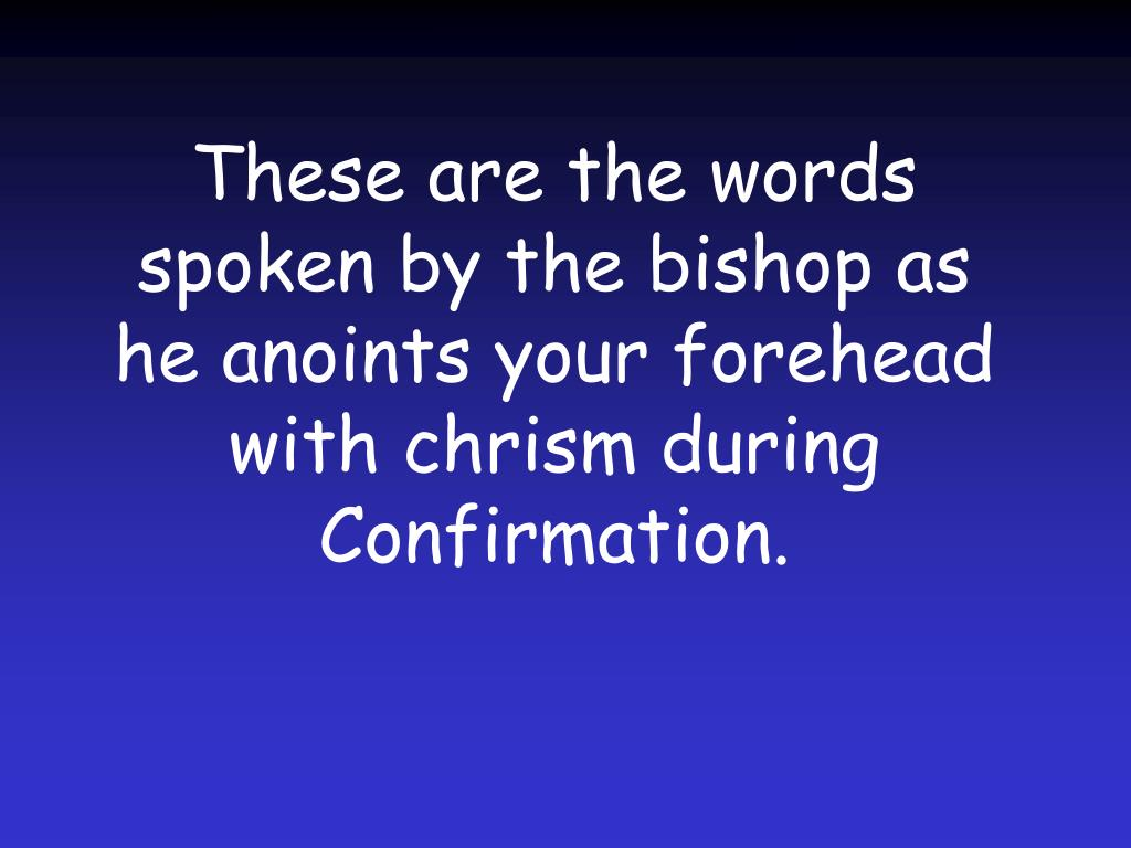 These are the words spoken by the bishop as he anoints your forehead with chrism during Confirmation.