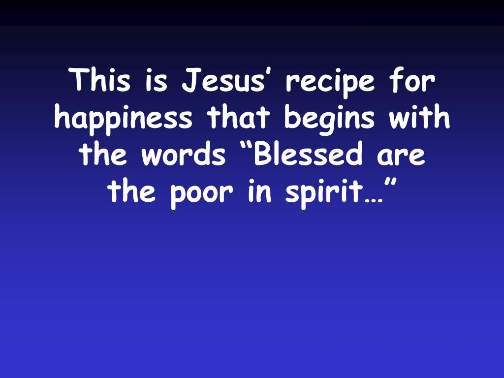 "This is Jesus' recipe for happiness that begins with the words ""Blessed are the poor in spirit…"""