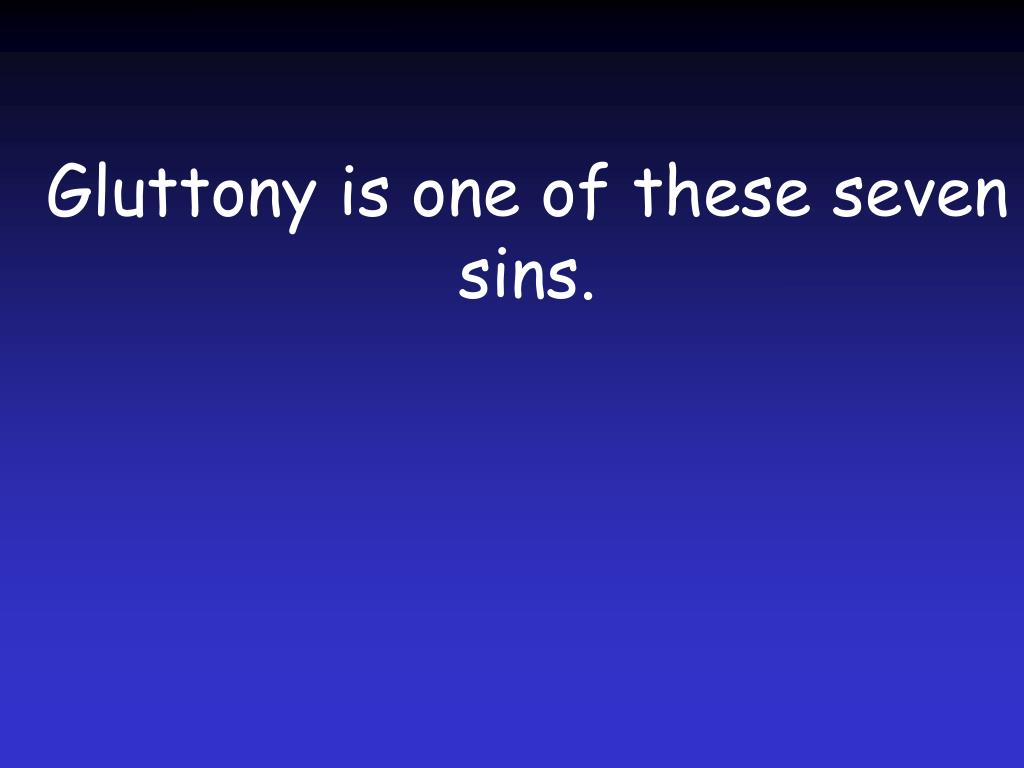 Gluttony is one of these seven sins.