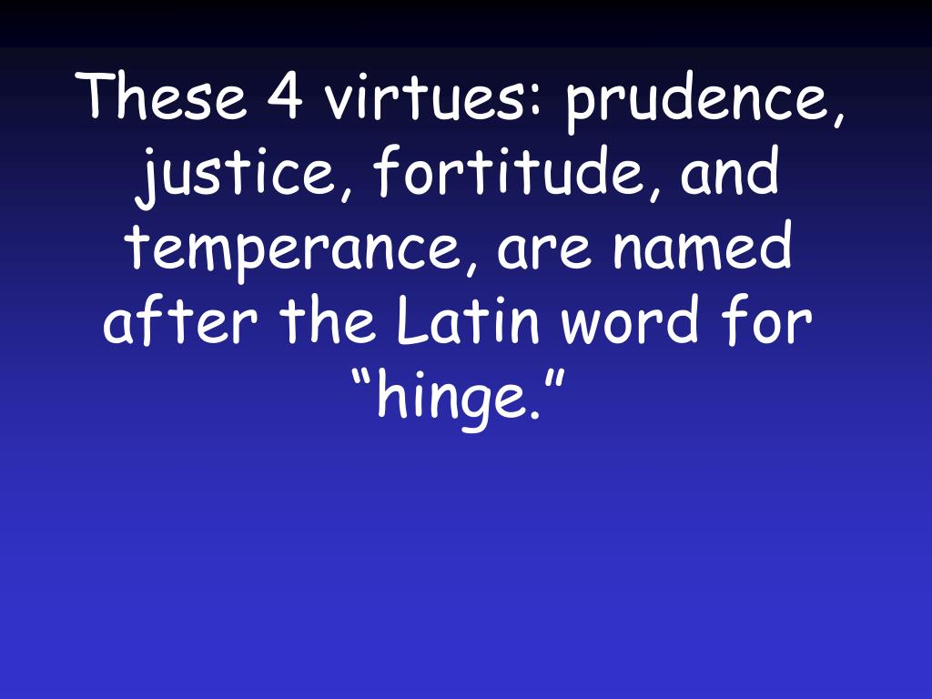"These 4 virtues: prudence, justice, fortitude, and temperance, are named after the Latin word for ""hinge."""