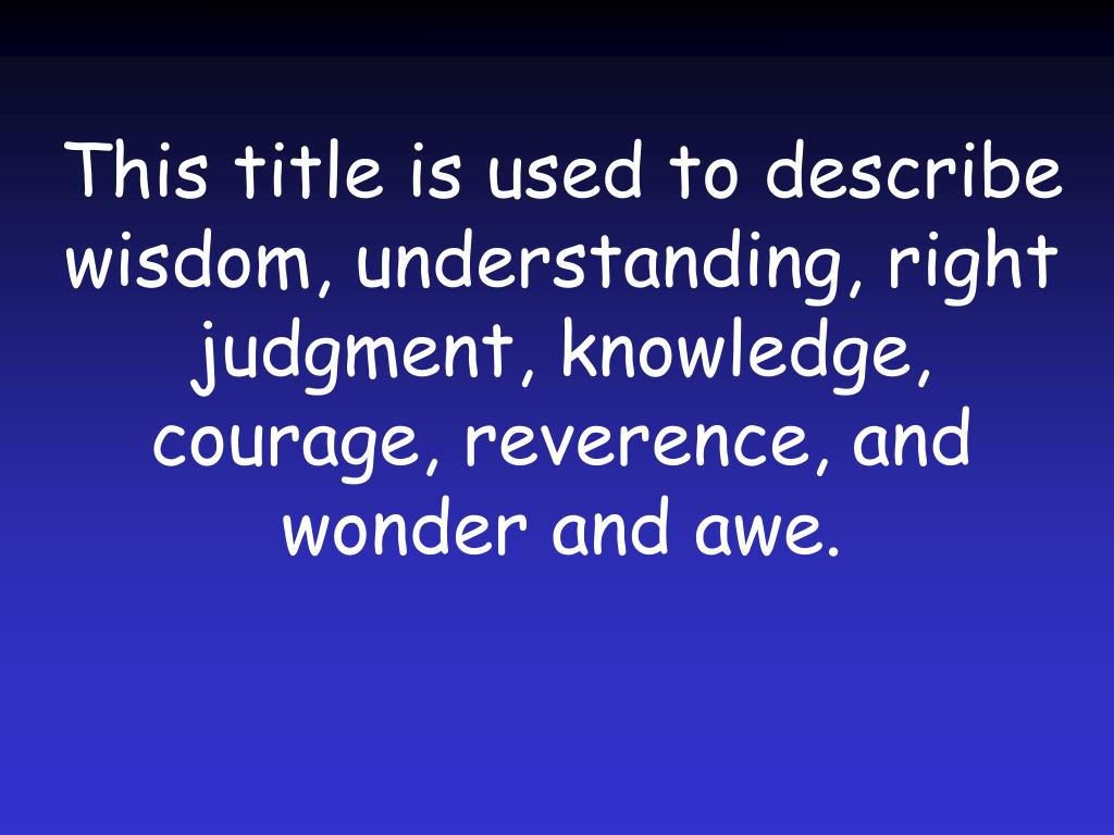 This title is used to describe wisdom, understanding, right judgment, knowledge, courage, reverence, and wonder and awe.