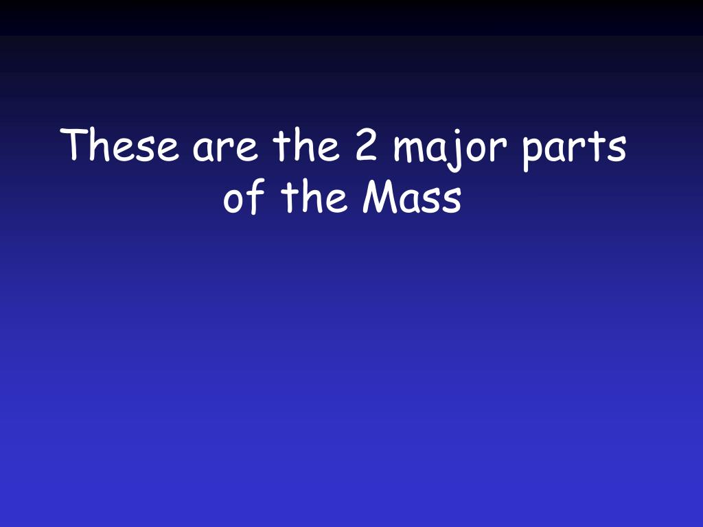 These are the 2 major parts of the Mass