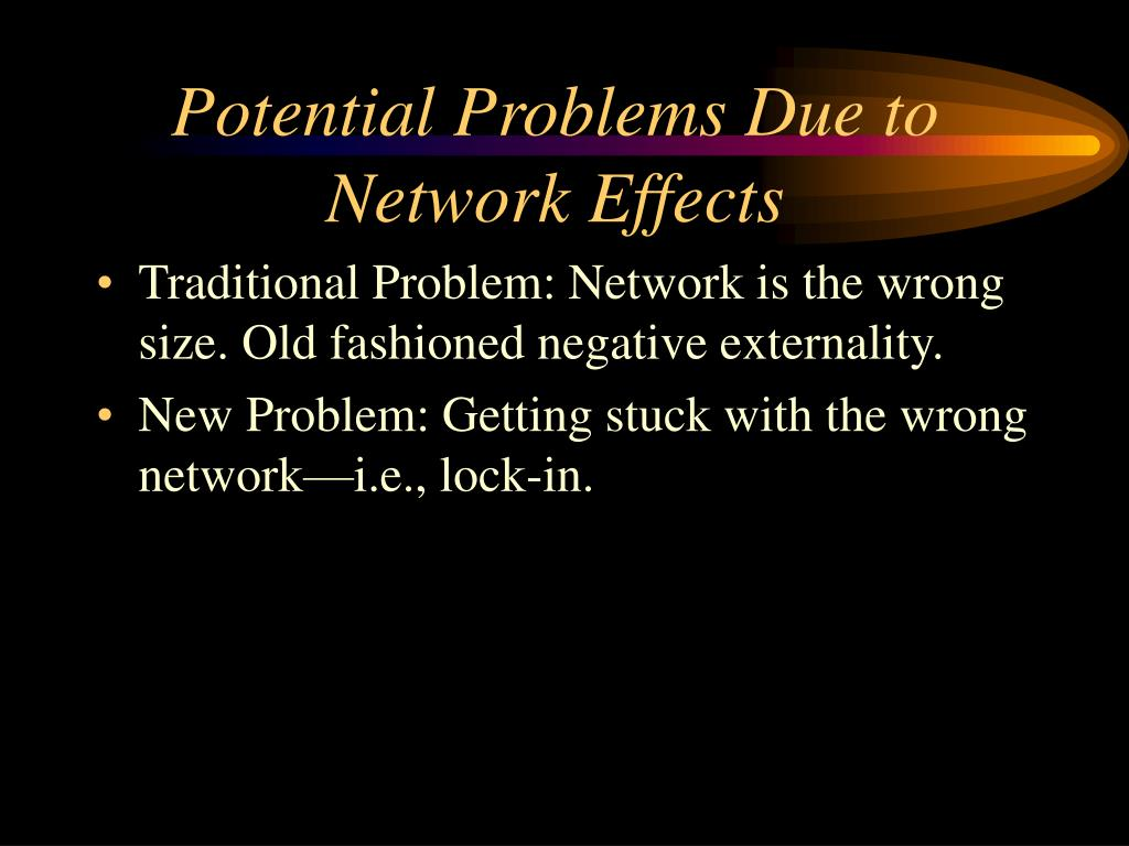 Potential Problems Due to Network Effects