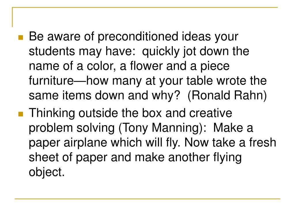 Be aware of preconditioned ideas your students may have:  quickly jot down the name of a color, a flower and a piece furniture—how many at your table wrote the same items down and why?  (Ronald Rahn)
