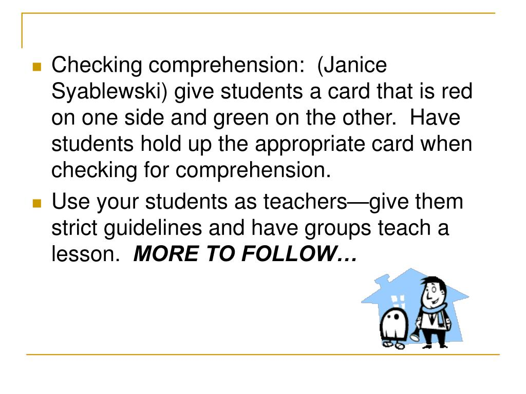 Checking comprehension:  (Janice Syablewski) give students a card that is red on one side and green on the other.  Have students hold up the appropriate card when checking for comprehension.