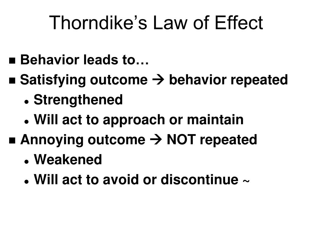 thorndike s law of effect Law of effect according-to thorndike, the principle of effect is the fundamental law of teaching and learning the law states that when pleasant or satisfying consequences follow or attend a response, the latter tends to be repeated when painful or annoying consequences attend a response it tends to be eliminated.