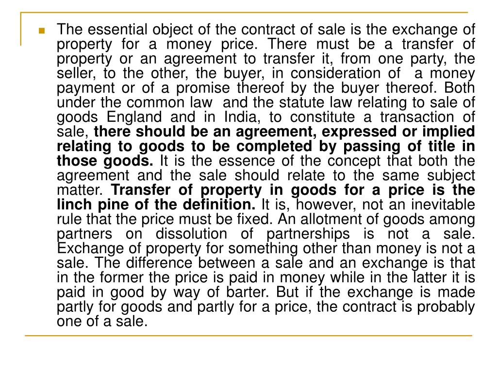 The essential object of the contract of sale is the exchange of property for a money price. There must be a transfer of property or an agreement to transfer it, from one party, the seller, to the other, the buyer, in consideration of  a money payment or of a promise thereof by the buyer thereof. Both  under the common law  and the statute law relating to sale of goods England and in India, to constitute a transaction of sale,