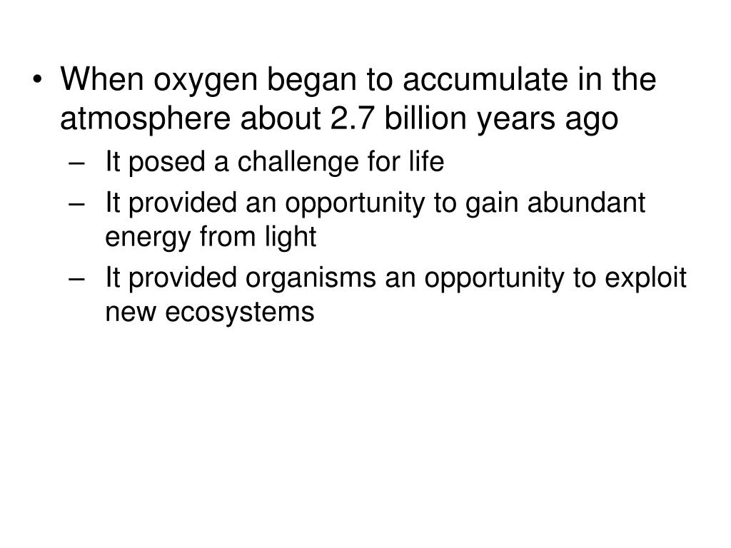 When oxygen began to accumulate in the atmosphere about 2.7 billion years ago