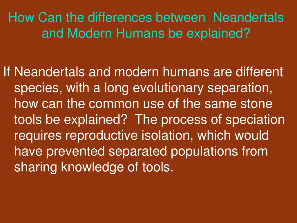 How Can the differences between  Neandertals and Modern Humans be explained?