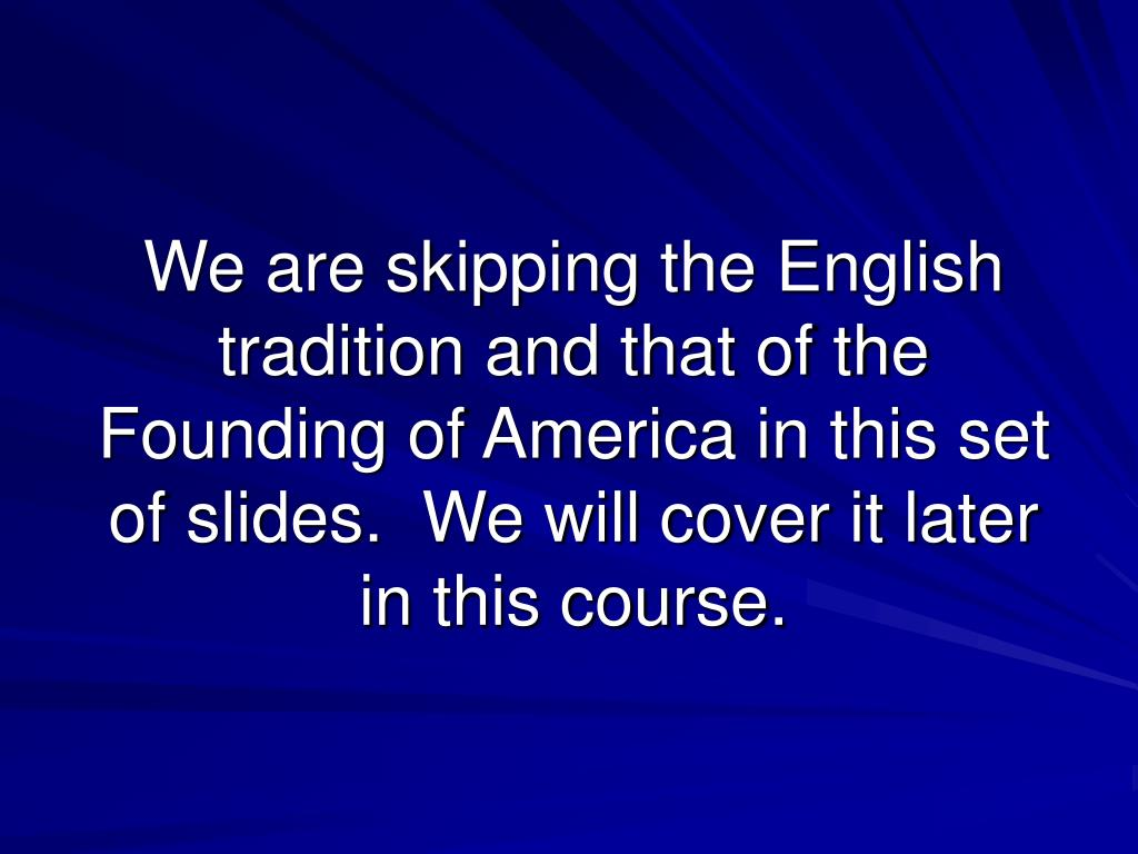 We are skipping the English tradition and that of the Founding of America in this set of slides.  We will cover it later in this course.