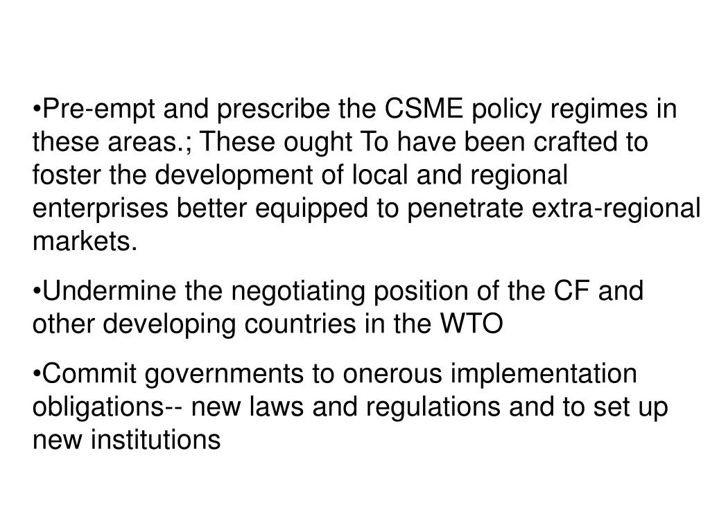 Pre-empt and prescribe the CSME policy regimes in these areas.; These ought To have been crafted to foster the development of local and regional enterprises better equipped to penetrate extra-regional markets.