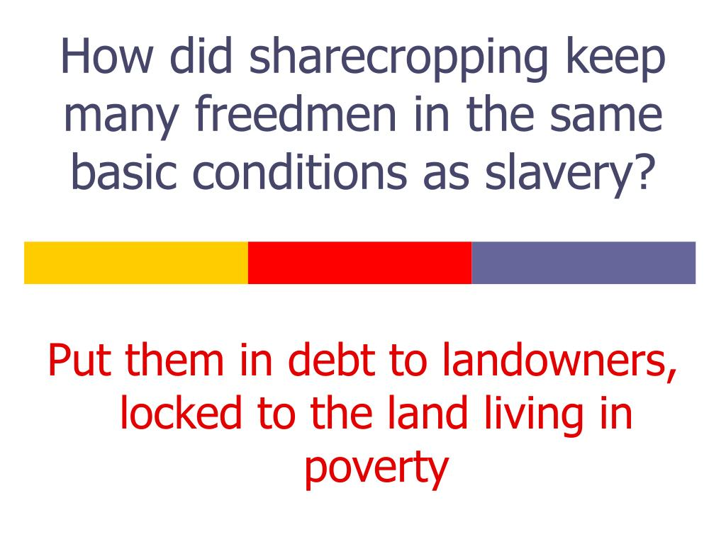 How did sharecropping keep many freedmen in the same basic conditions as slavery?
