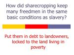 how did sharecropping keep many freedmen in the same basic conditions as slavery
