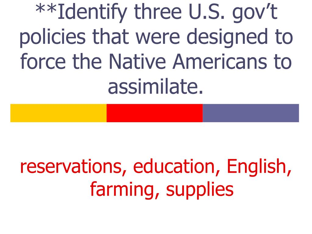 **Identify three U.S. gov't policies that were designed to force the Native Americans to assimilate.