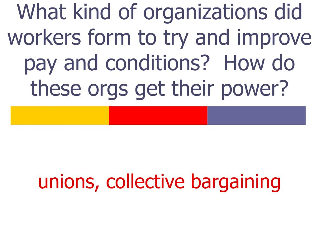 What kind of organizations did workers form to try and improve pay and conditions?  How do these orgs get their power?