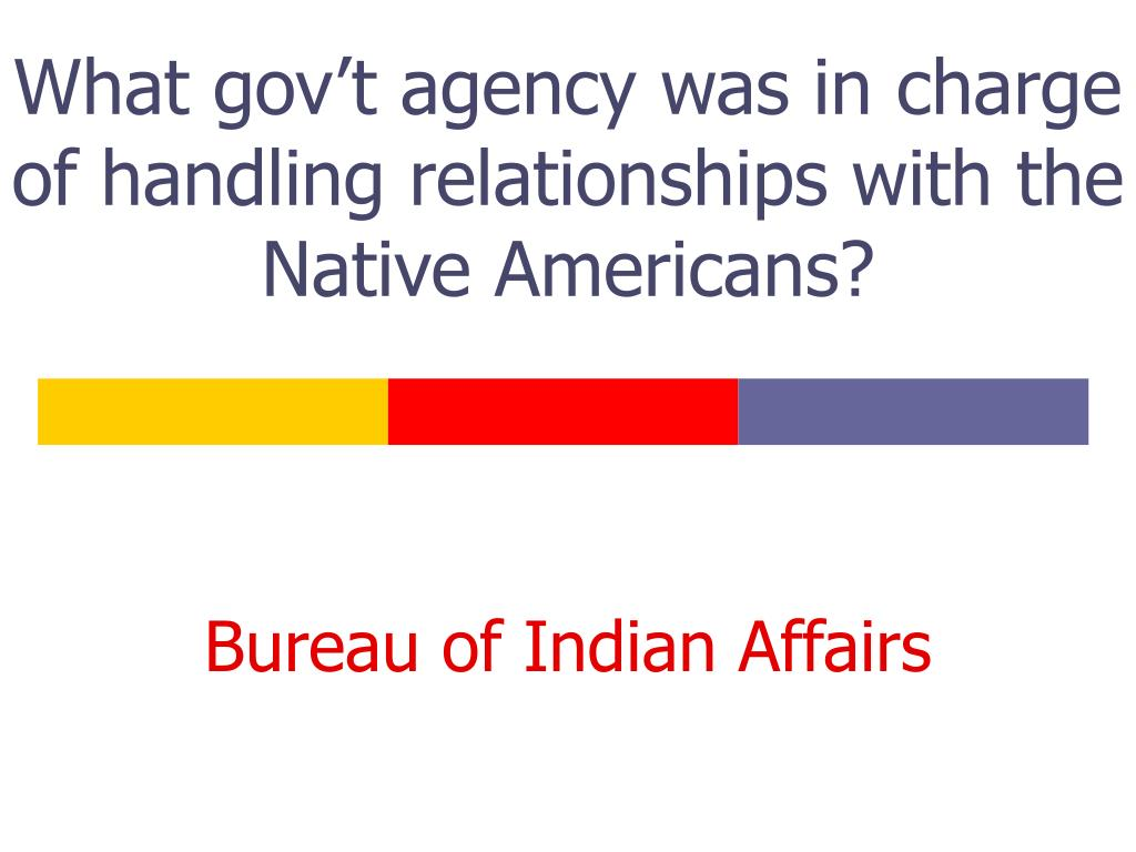 What gov't agency was in charge of handling relationships with the Native Americans?