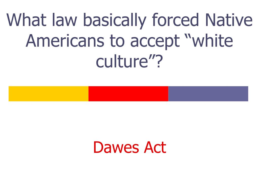 """What law basically forced Native Americans to accept """"white culture""""?"""