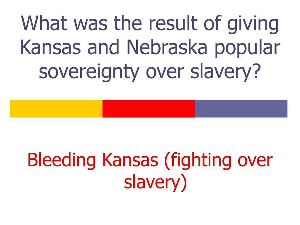 What was the result of giving Kansas and Nebraska popular sovereignty over slavery?