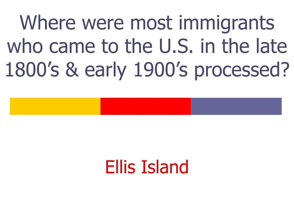Where were most immigrants who came to the U.S. in the late 1800's & early 1900's processed?