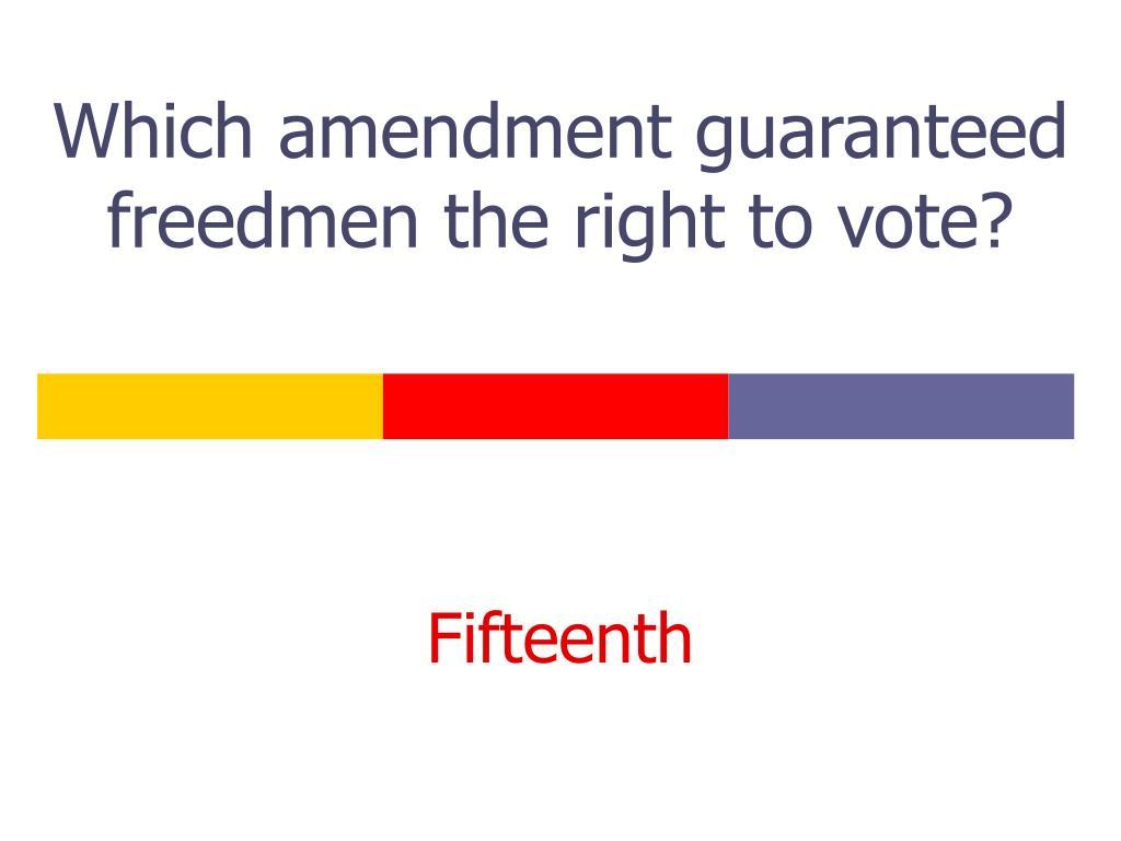 Which amendment guaranteed freedmen the right to vote?