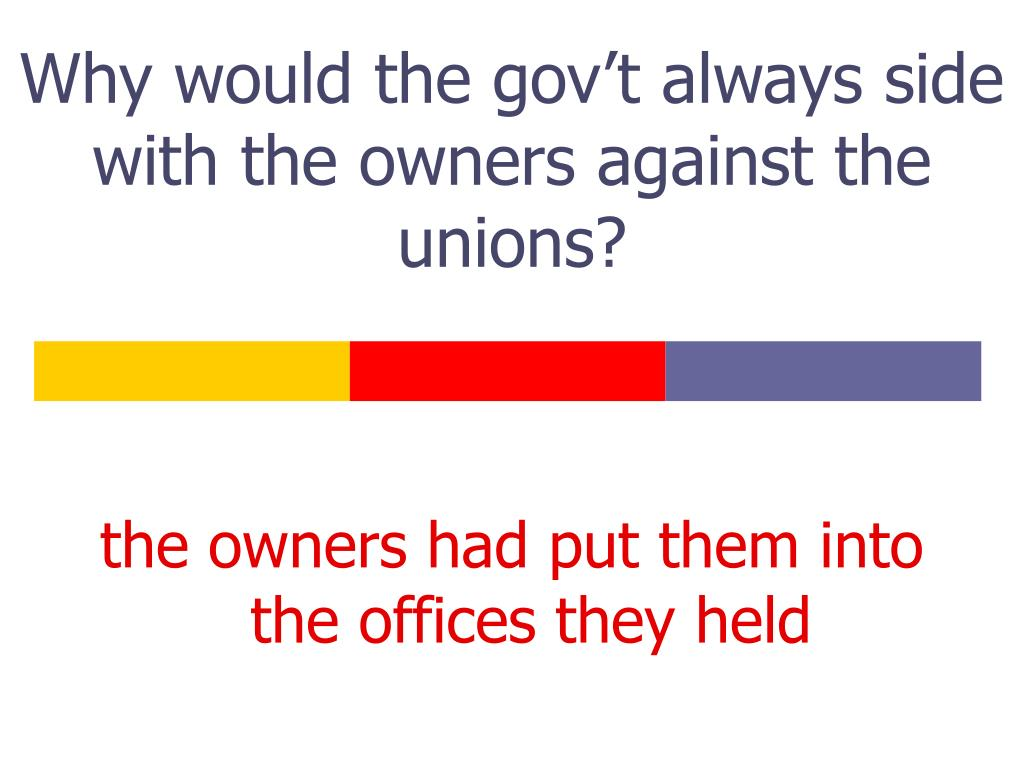 Why would the gov't always side with the owners against the unions?