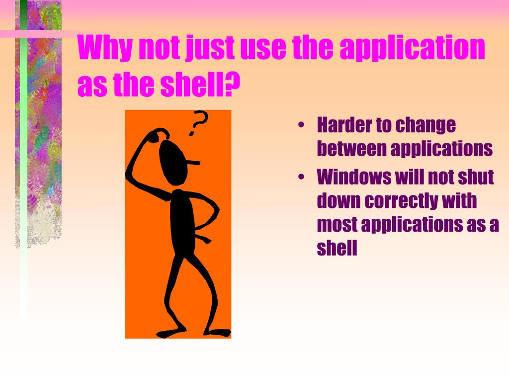 Why not just use the application as the shell?