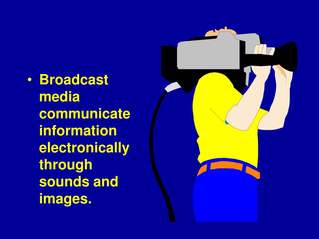 Broadcast media communicate information electronically through sounds and images.