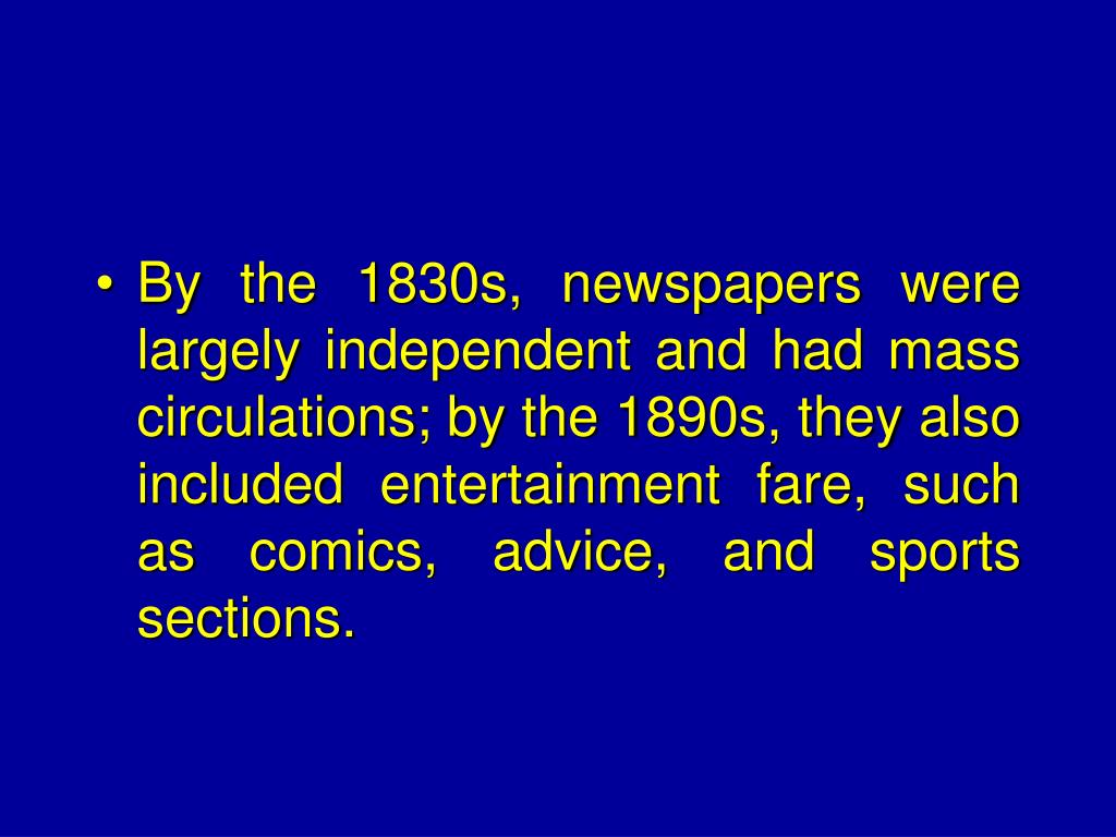 By the 1830s, newspapers were largely independent and had mass circulations; by the 1890s, they also included entertainment fare, such as comics, advice, and sports sections.