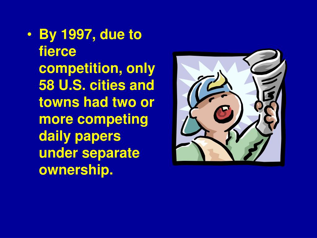 By 1997, due to fierce competition, only 58 U.S. cities and towns had two or more competing daily papers under separate ownership.