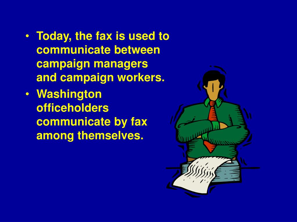 Today, the fax is used to communicate between campaign managers and campaign workers.