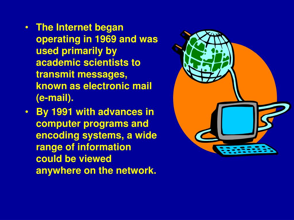 The Internet began operating in 1969 and was used primarily by academic scientists to transmit messages, known as electronic mail (e‑mail).