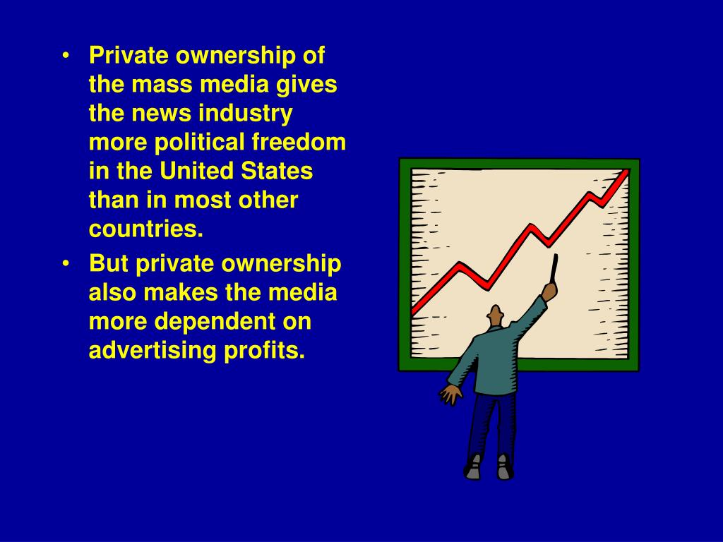 Private ownership of the mass media gives the news industry more political freedom in the United States than in most other countries.