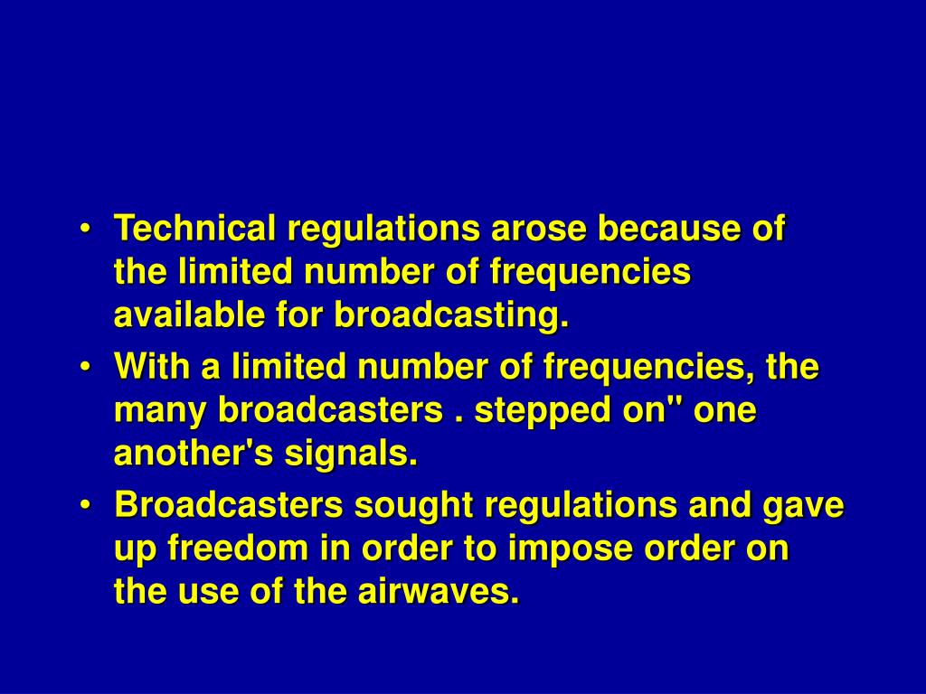 Technical regulations arose because of the limited number of frequencies available for broadcasting.