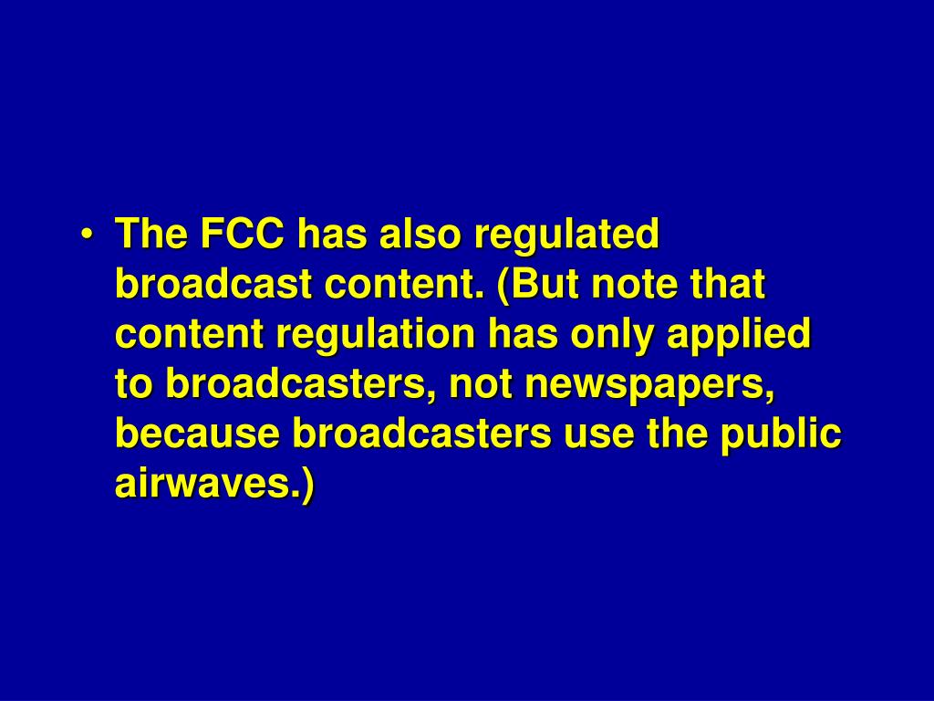 The FCC has also regulated broadcast content. (But note that content regulation has only applied to broadcasters, not newspapers, because broadcasters use the public airwaves.)